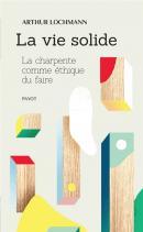 La vie solide : la charpente comme éthique du faire - Arthur Lochmann - éditions Payot