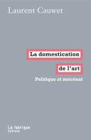 La domestication de l'art, Politique et mécénat / Laurent Cauwet / La fabrique